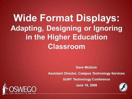 Dave McQuin Assistant Director, Campus Technology Services SUNY Technology Conference June 18, 2008 Wide Format Displays: Adapting, Designing or Ignoring.