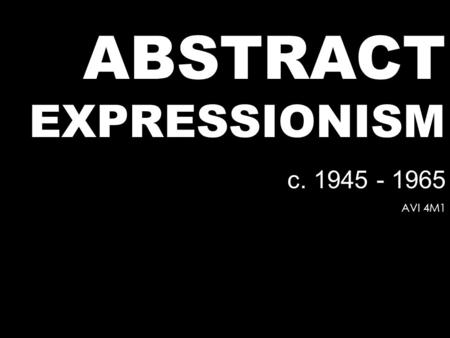 ABSTRACT EXPRESSIONISM c. 1945 - 1965 AVI 4M1. Modernism Expressionism Cubism Dadaism Futurism Constructivism DeStijl International Style Bauhaus Various.