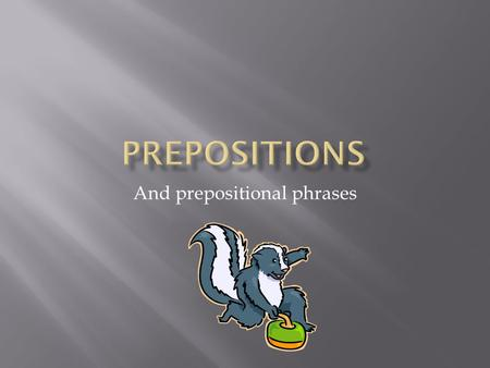 And prepositional phrases. A preposition is a joining word that connects a noun or pronoun to the rest of the sentence.