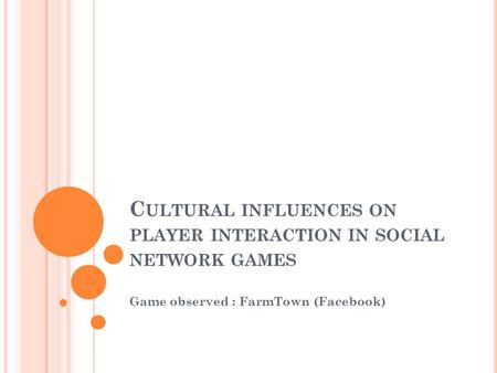 C ULTURAL INFLUENCES ON PLAYER INTERACTION IN SOCIAL NETWORK GAMES Game observed : FarmTown (Facebook)