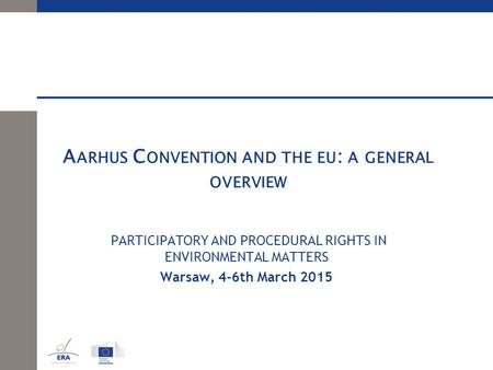 A ARHUS C ONVENTION AND THE EU : A GENERAL OVERVIEW PARTICIPATORY AND PROCEDURAL RIGHTS IN ENVIRONMENTAL MATTERS Warsaw, 4-6th March 2015.