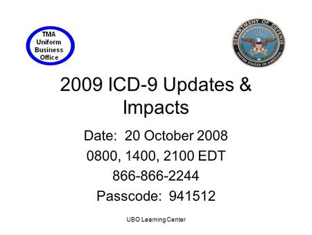 UBO Learning Center 2009 ICD-9 Updates & Impacts Date: 20 October 2008 0800, 1400, 2100 EDT 866-866-2244 Passcode: 941512.