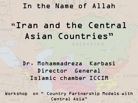 "In the Name of Allah "" Iran and the Central Asian Countries"" Dr. Mohammadreza Karbasi Director General Islamic chamber ICCIM Workshop on "" Country Partnership."