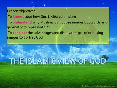 Lesson objectives: To know about how God is viewed in Islam To understand why Muslims do not use images but words and geometry to represent God To consider.