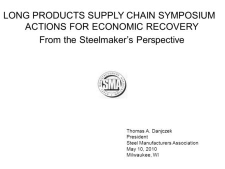 Thomas A. Danjczek President Steel Manufacturers Association May 10, 2010 Milwaukee, WI LONG PRODUCTS SUPPLY CHAIN SYMPOSIUM ACTIONS FOR ECONOMIC RECOVERY.