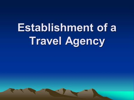 Establishment of a Travel Agency. What is a Travel Agency? Sales office that sells to customers many of the various components of travel (transportation,