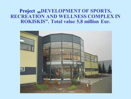 "Project "" DEVELOPMENT OF SPORTS, RECREATION AND WELLNESS COMPLEX IN ROKISKIS"". Total value 5,8 million Eur."