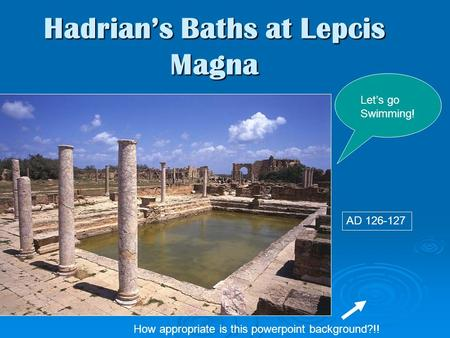 Hadrian's Baths at Lepcis Magna Let's go Swimming! AD 126-127 How appropriate is this powerpoint background?!!