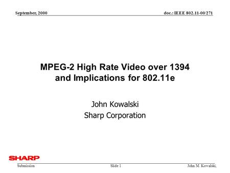 Doc.: IEEE 802.11-00/271 Submission September, 2000 John M. Kowalski,Slide 1 MPEG-2 High Rate Video over 1394 and Implications for 802.11e John Kowalski.