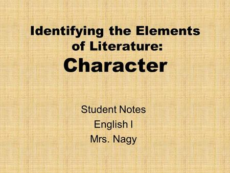 Identifying the Elements of Literature: Character Student Notes English I Mrs. Nagy.