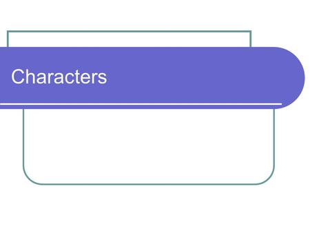 Characters. What is a Character? There are many ways to categorize a character. Main Minor Round Flat Static Dynamic Protagonist Antagonist.