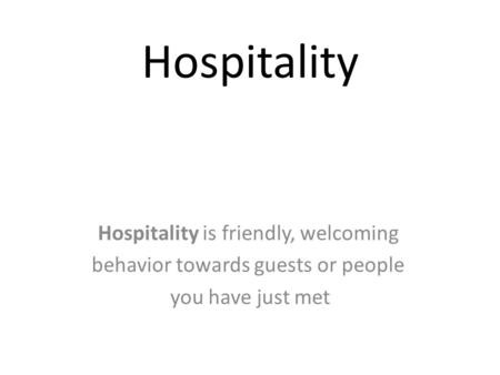Hospitality Hospitality is friendly, welcoming behavior towards guests or people you have just met.