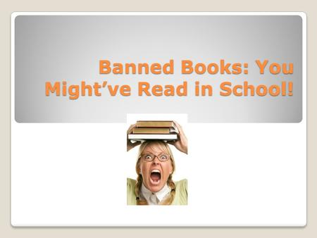 "Banned Books: You Might've Read in School!. What is censorship? ""Hundreds of books have been either removed or challenged in schools and libraries in."