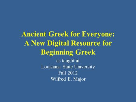 Ancient Greek for Everyone: A New Digital Resource for Beginning Greek as taught at Louisiana State University Fall 2012 Wilfred E. Major.