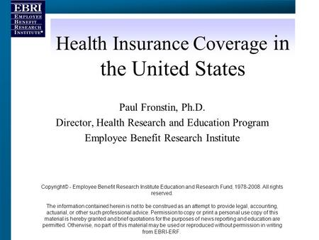 Health Insurance Coverage in the United States Paul Fronstin, Ph.D. Director, Health Research and Education Program Employee Benefit Research Institute.
