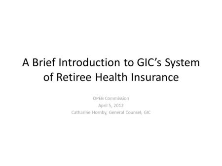 A Brief Introduction to GIC's System of Retiree Health Insurance OPEB Commission April 5, 2012 Catharine Hornby, General Counsel, GIC.