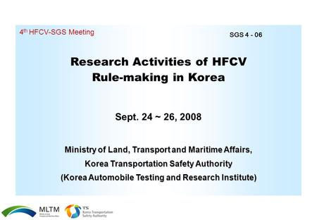 Research Activities of HFCV Rule-making in Korea Sept. 24 ~ 26, 2008 4 th HFCV-SGS Meeting Ministry of Land, Transport and Maritime Affairs, Korea Transportation.