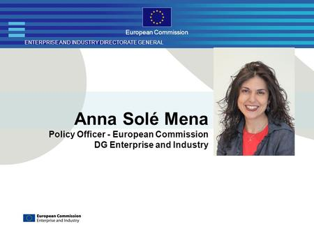 ENTERPRISE AND INDUSTRY DIRECTORATE GENERAL European Commission Anna Solé Mena Policy Officer - European Commission DG Enterprise and Industry.