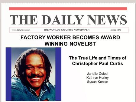 The True Life Story of Christopher Paul Curtis By Janelle Colosi Kathryn Hurley Susan Kenien Part 1 FACTORY WORKER BECOMES AWARD WINNING NOVELIST The True.
