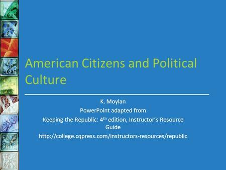 American Citizens and Political Culture K. Moylan PowerPoint adapted from Keeping the Republic: 4 th edition, Instructor's Resource Guide