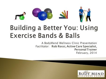 A BodyMend Wellness Clinic Presentation Facilitator: Rob Rossi, Active Care Specialist, Personal Trainer February, 2014.