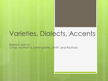 Varieties, Dialects, Accents Based in part on Childs, Wolfram & Schilling-Estes, Smith, and Rickford.