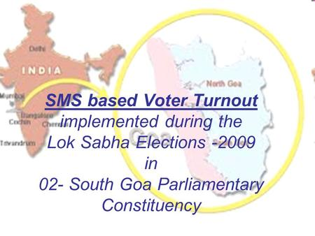 SMS based Voter Turnout implemented during the Lok Sabha Elections -2009 in 02- South Goa Parliamentary Constituency.