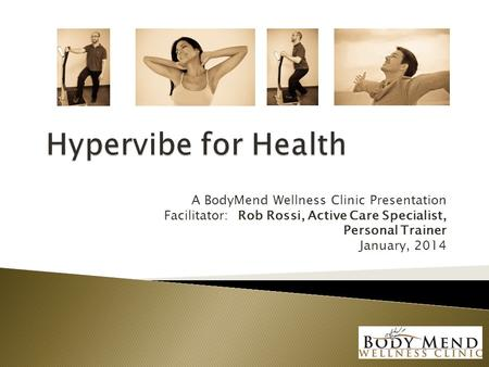 A BodyMend Wellness Clinic Presentation Facilitator: Rob Rossi, Active Care Specialist, Personal Trainer January, 2014.