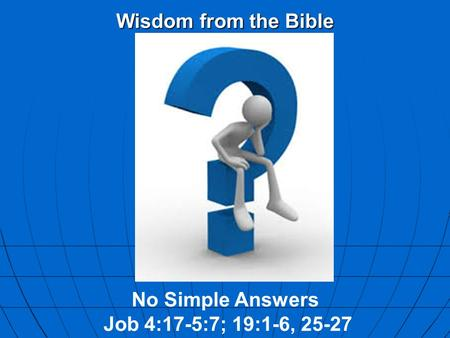 Wisdom from the Bible No Simple Answers Job 4:17-5:7; 19:1-6, 25-27.