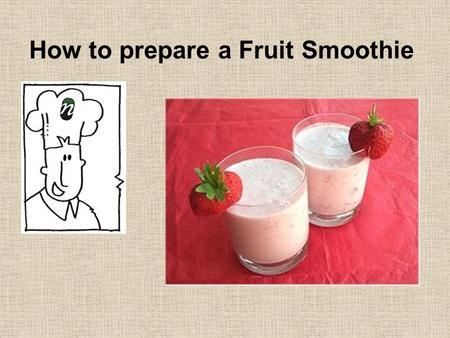 How to prepare a Fruit Smoothie 1. Ingredients 6 large strawberries 300ml cold milk 1 small pot of fruit yoghurt 2.