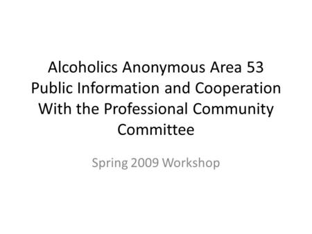 Alcoholics Anonymous Area 53 Public Information and Cooperation With the Professional Community Committee Spring 2009 Workshop.