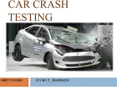 CAR CRASH TESTING AMIT V SHAHS V M I T, BHARUCH. ABSTRACT Driving a car is a high in itself, but safety is important too. Choosing a safer car is very.
