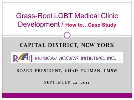 CAPITAL DISTRICT, NEW YORK BOARD PRESIDENT, CHAD PUTMAN, LMSW SEPTEMBER 22, 2011 Grass-Root LGBT Medical Clinic Development / How to…Case Study.