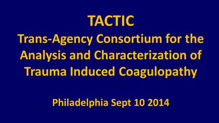 TACTIC Trans-Agency Consortium for the Analysis and Characterization of Trauma Induced Coagulopathy Philadelphia Sept 10 2014.
