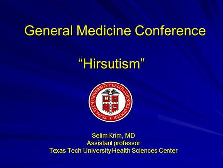 "General Medicine Conference ""Hirsutism"" General Medicine Conference ""Hirsutism"" Selim Krim, MD Assistant professor Texas Tech University Health Sciences."