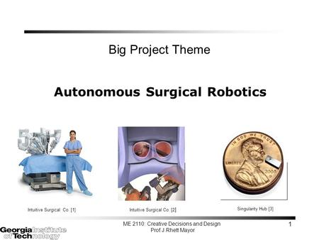 ME 2110: Creative Decisions and Design Prof J.Rhett Mayor 1 Big Project Theme Autonomous Surgical Robotics Intuitive Surgical Co. [2 ] Intuitive Surgical.