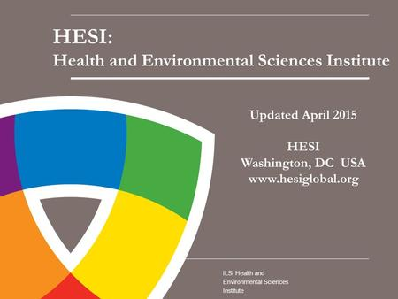 ILSI Health and Environmental Sciences Institute Updated April 2015 HESI Washington, DC USA www.hesiglobal.org HESI: Health and Environmental Sciences.