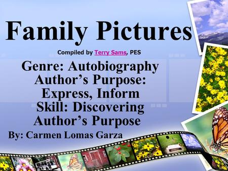 Family Pictures Genre: Autobiography Author's Purpose: Express, Inform Skill: Discovering Author's Purpose By: Carmen Lomas Garza Compiled by Terry Sams,