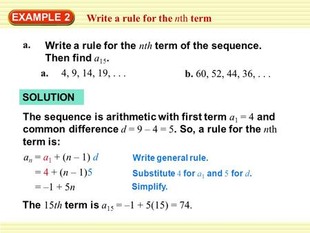 EXAMPLE 2 Write a rule for the nth term a. 4, 9, 14, 19,... b. 60, 52, 44, 36,... SOLUTION The sequence is arithmetic with first term a 1 = 4 and common.