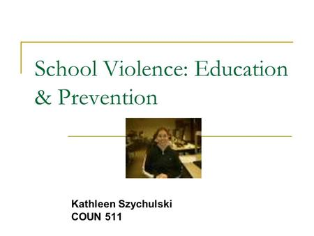 School Violence: Education & Prevention Kathleen Szychulski COUN 511.