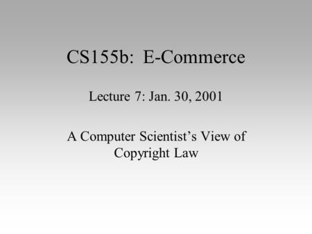 CS155b: E-Commerce Lecture 7: Jan. 30, 2001 A Computer Scientist's View of Copyright Law.