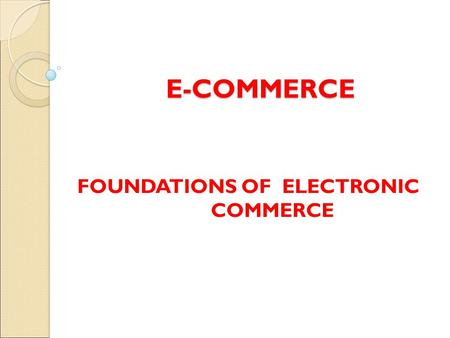 E-COMMERCE FOUNDATIONS OF ELECTRONIC COMMERCE. Electronic Commerce Electronic commerce is an emerging concept that describes the process of buying and.