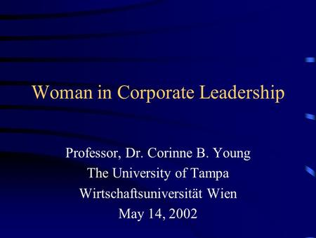 Woman in Corporate Leadership Professor, Dr. Corinne B. Young The University of Tampa Wirtschaftsuniversität Wien May 14, 2002.