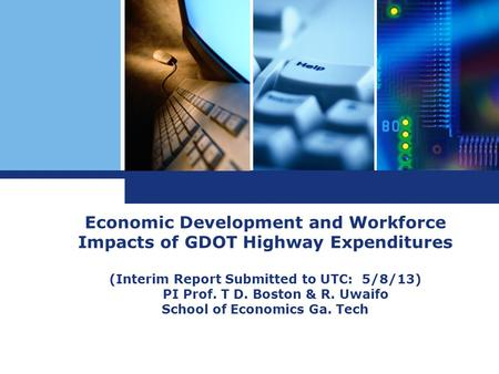 Economic Development and Workforce Impacts of GDOT Highway Expenditures (Interim Report Submitted to UTC: 5/8/13) PI Prof. T D. Boston & R. Uwaifo School.