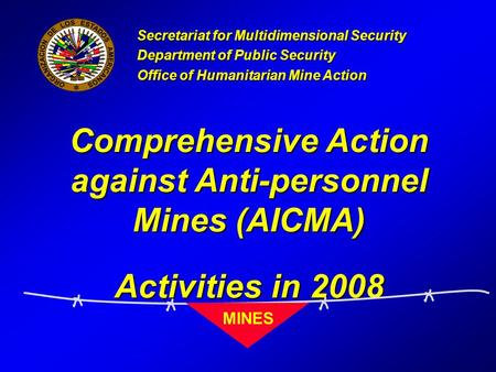 Comprehensive Action against Anti-personnel Mines (AICMA) Activities in 2008 Secretariat for Multidimensional Security Department of Public Security Office.