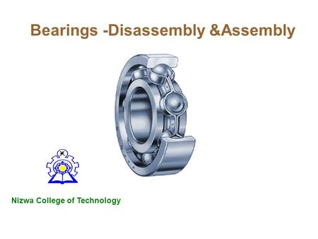 Bearings -Disassembly &Assembly Nizwa College of Technology.