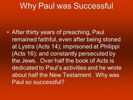 Why Paul was Successful After thirty years of preaching, Paul remained faithful, even after being stoned at Lystra (Acts 14); imprisoned at Philippi (Acts.