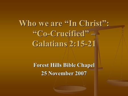"Who we are ""In Christ"": ""Co-Crucified"" – Galatians 2:15-21 Forest Hills Bible Chapel 25 November 2007."