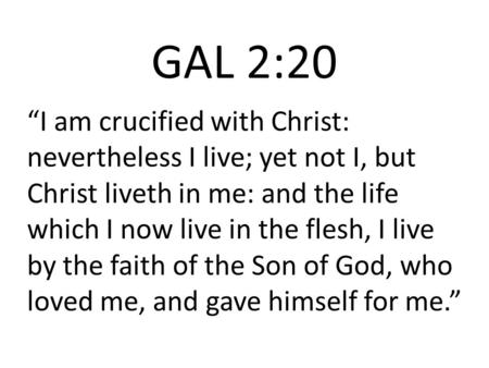 "GAL 2:20 ""I am crucified with Christ: nevertheless I live; yet not I, but Christ liveth in me: and the life which I now live in the flesh, I live by the."