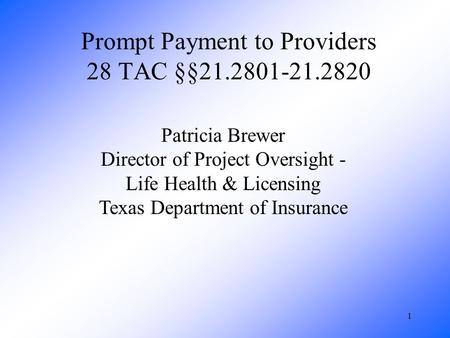 1 Prompt Payment to Providers 28 TAC §§21.2801-21.2820 Patricia Brewer Director of Project Oversight - Life Health & Licensing Texas Department of Insurance.
